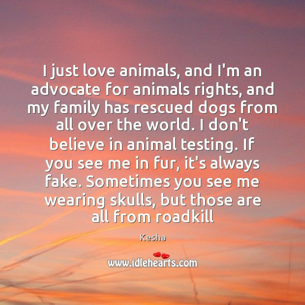 I just love animals, and I'm an advocate for animals rights, and Image