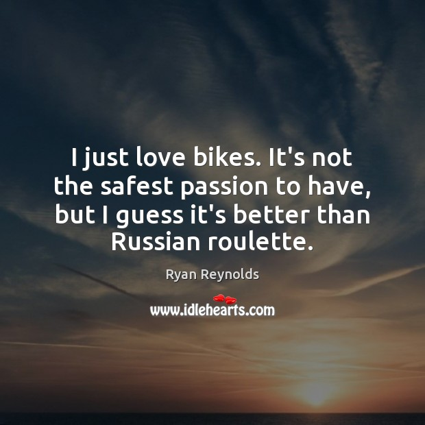 I just love bikes. It's not the safest passion to have, but Passion Quotes Image