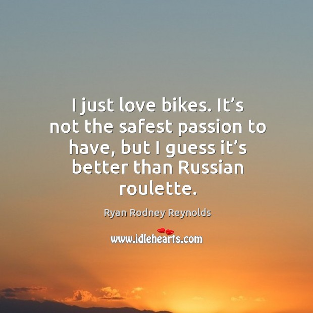 I just love bikes. It's not the safest passion to have, but I guess it's better than russian roulette. Image