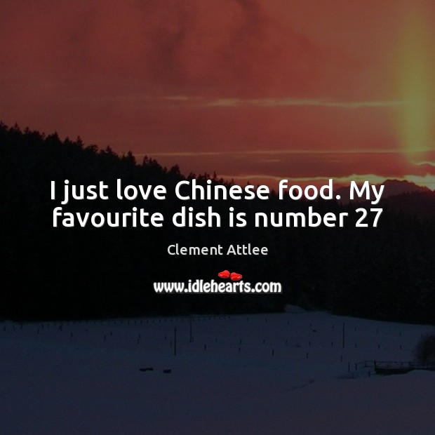 I just love Chinese food. My favourite dish is number 27 Clement Attlee Picture Quote