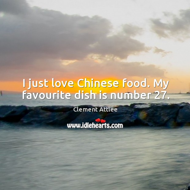 I just love chinese food. My favourite dish is number 27. Clement Attlee Picture Quote