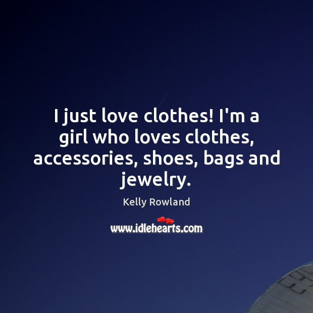 I just love clothes! I'm a girl who loves clothes, accessories, shoes, bags and jewelry. Kelly Rowland Picture Quote