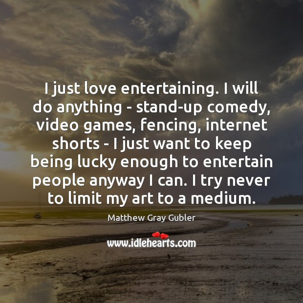 I just love entertaining. I will do anything – stand-up comedy, video Image