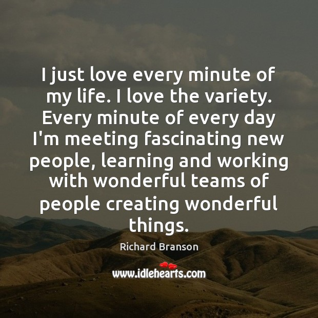 I just love every minute of my life. I love the variety. Image