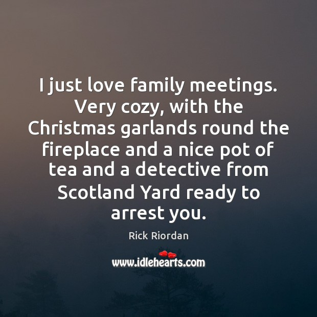 I just love family meetings. Very cozy, with the Christmas garlands round Rick Riordan Picture Quote