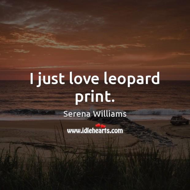 I just love leopard print. Serena Williams Picture Quote