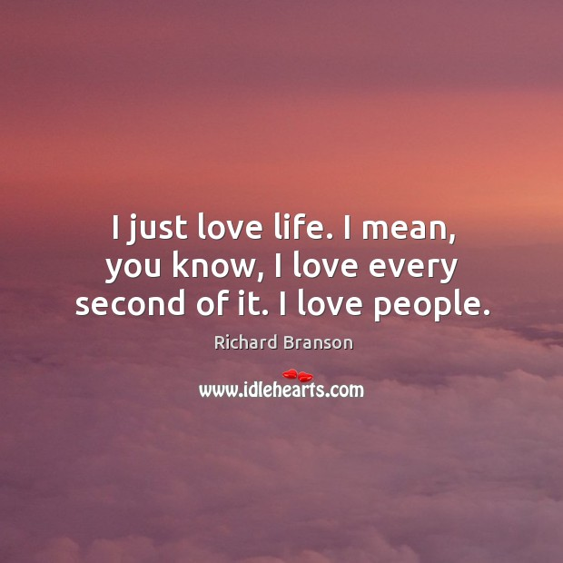 I just love life. I mean, you know, I love every second of it. I love people. Image