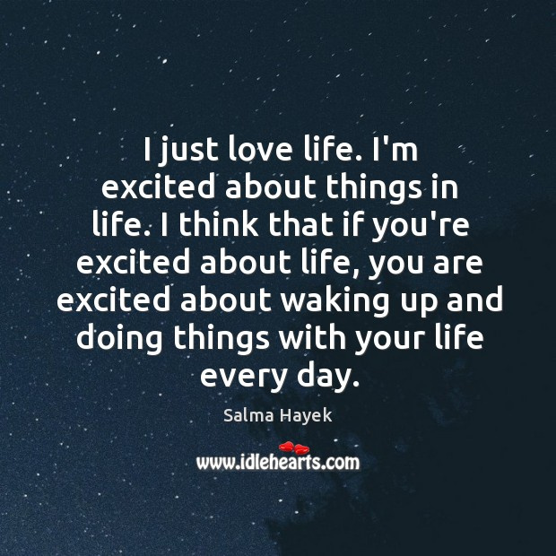 Image, I just love life. I'm excited about things in life. I think