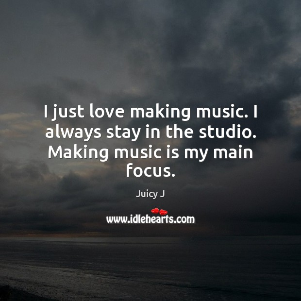 I just love making music. I always stay in the studio. Making music is my main focus. Image