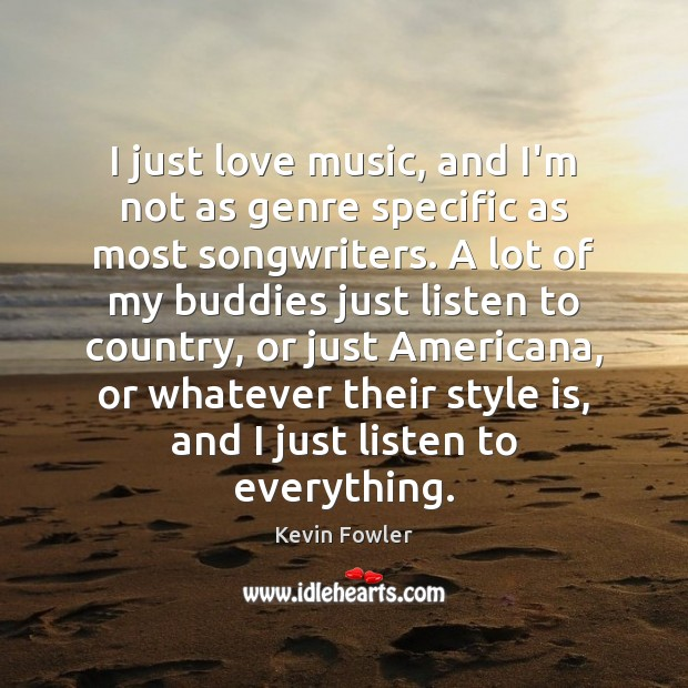 Image, I just love music, and I'm not as genre specific as most