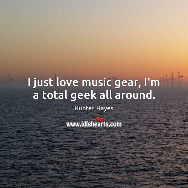 I just love music gear, I'm a total geek all around. Hunter Hayes Picture Quote