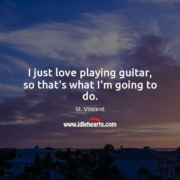 I just love playing guitar, so that's what I'm going to do. Image