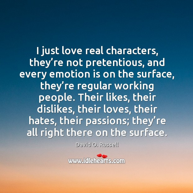 I just love real characters, they're not pretentious, and every emotion is on the surface David O. Russell Picture Quote