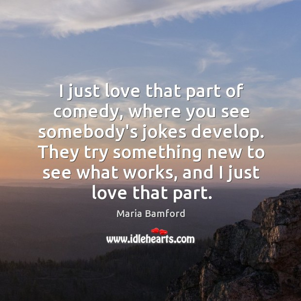 I just love that part of comedy, where you see somebody's jokes Maria Bamford Picture Quote