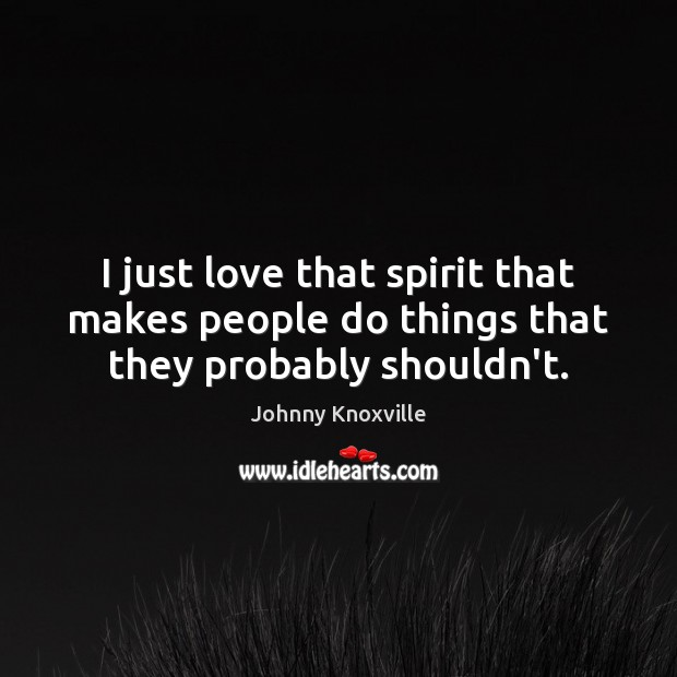 Image, I just love that spirit that makes people do things that they probably shouldn't.