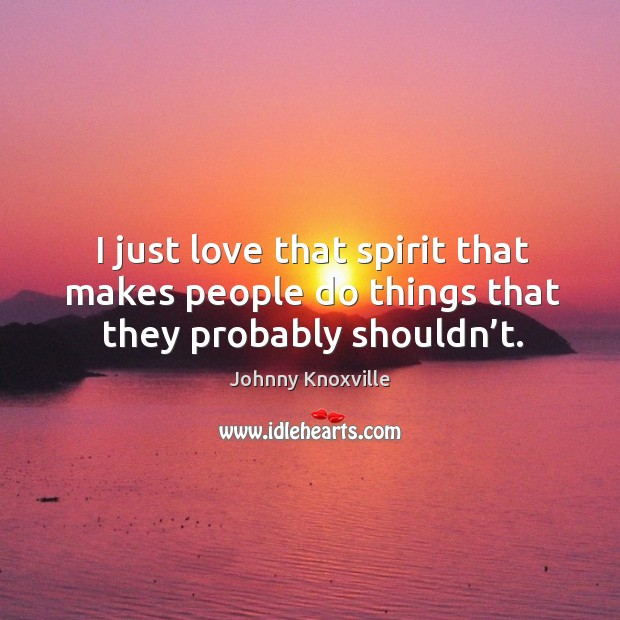 I just love that spirit that makes people do things that they probably shouldn't. Johnny Knoxville Picture Quote