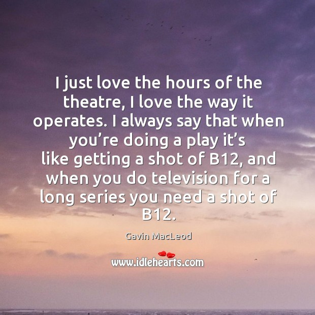 I just love the hours of the theatre, I love the way it operates. Image