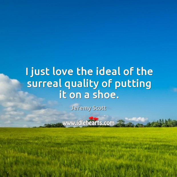 I just love the ideal of the surreal quality of putting it on a shoe. Jeremy Scott Picture Quote