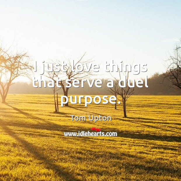 I just love things that serve a duel purpose. Serve Quotes Image