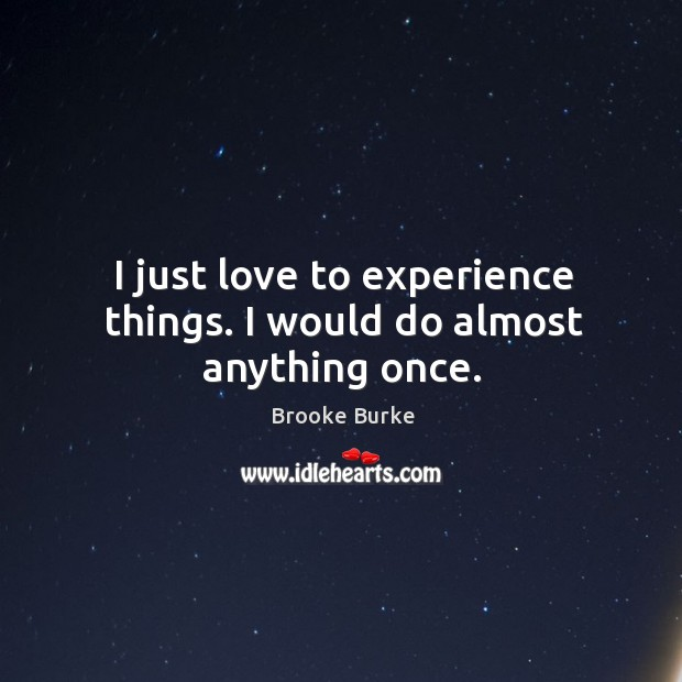 I just love to experience things. I would do almost anything once. Brooke Burke Picture Quote