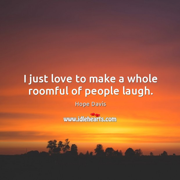 I just love to make a whole roomful of people laugh. Hope Davis Picture Quote