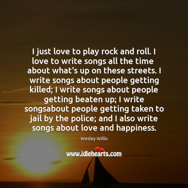I just love to play rock and roll. I love to write Image