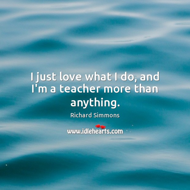 I just love what I do, and I'm a teacher more than anything. Richard Simmons Picture Quote