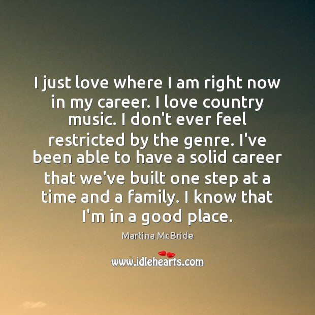 I just love where I am right now in my career. I Martina McBride Picture Quote