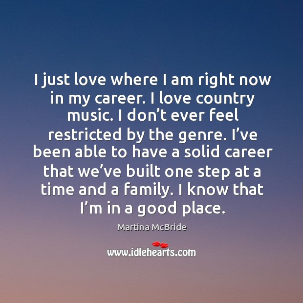 I just love where I am right now in my career. I love country music. I don't ever feel restricted by the genre. Martina McBride Picture Quote