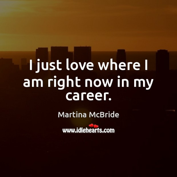 I just love where I am right now in my career. Martina McBride Picture Quote