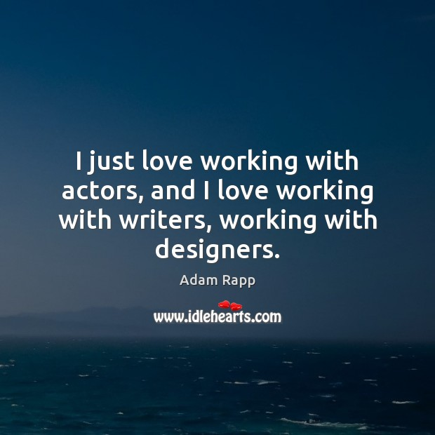 I just love working with actors, and I love working with writers, working with designers. Image