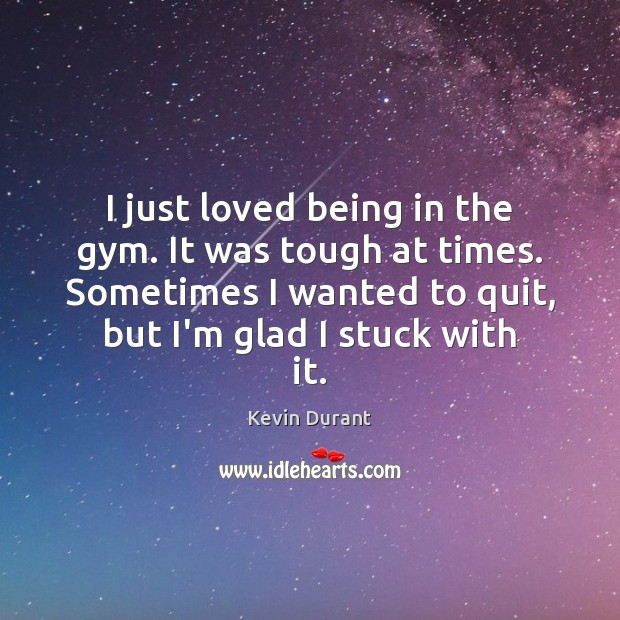 I just loved being in the gym. It was tough at times. Kevin Durant Picture Quote