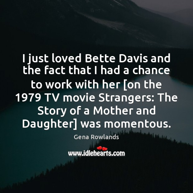 I just loved Bette Davis and the fact that I had a Gena Rowlands Picture Quote