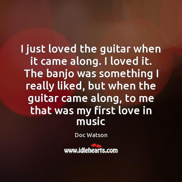 I just loved the guitar when it came along. I loved it. Doc Watson Picture Quote
