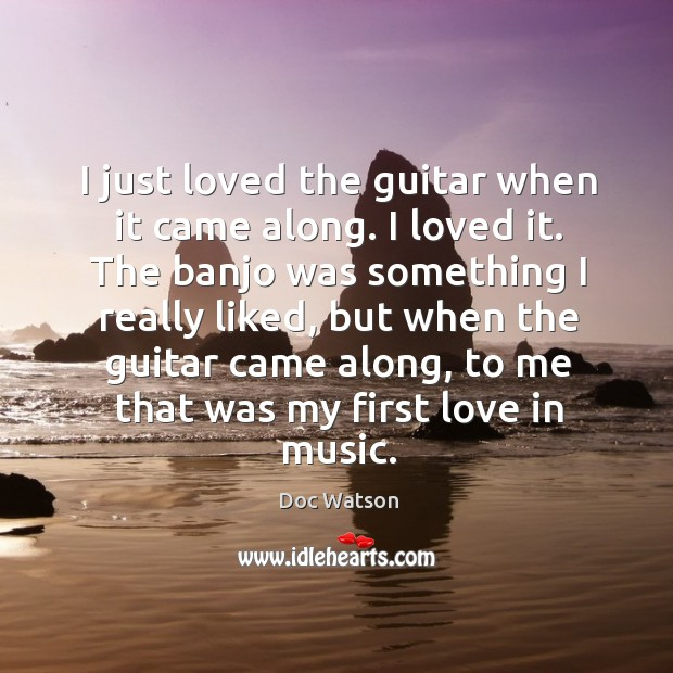 I just loved the guitar when it came along. I loved it. The banjo was something I really liked Doc Watson Picture Quote