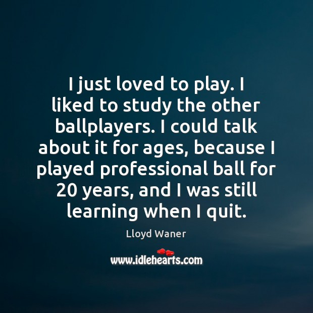 I just loved to play. I liked to study the other ballplayers. Image