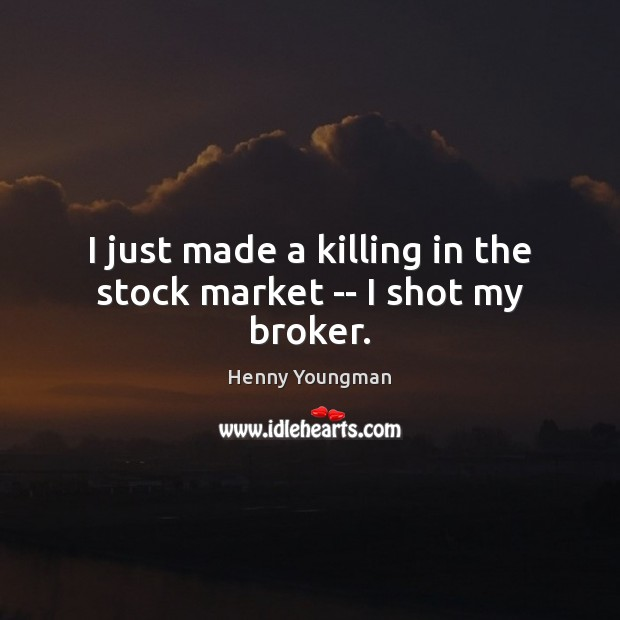 I just made a killing in the stock market — I shot my broker. Image