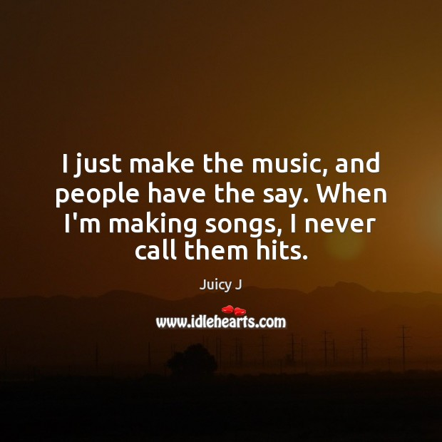 I just make the music, and people have the say. When I'm Image