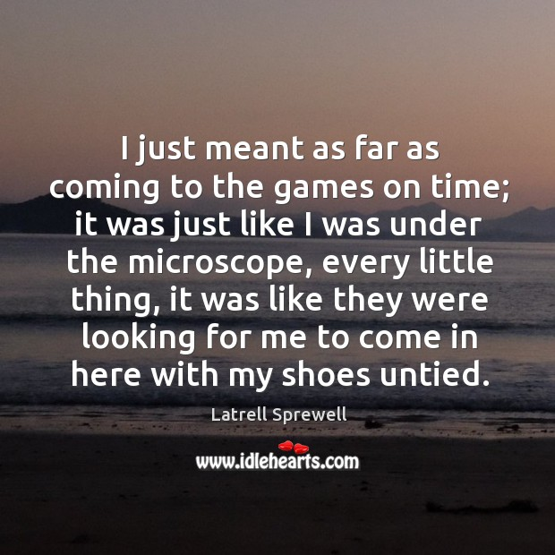 I just meant as far as coming to the games on time; it was just like I was under the microscope Image