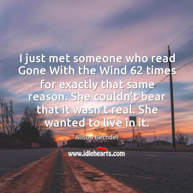 I just met someone who read gone with the wind 62 times for exactly that same reason. Alison Bechdel Picture Quote