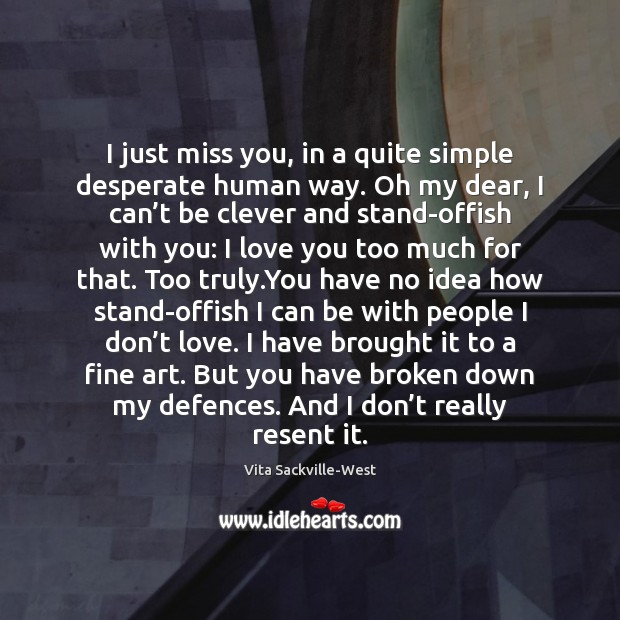 I just miss you, in a quite simple desperate human way. Oh Image