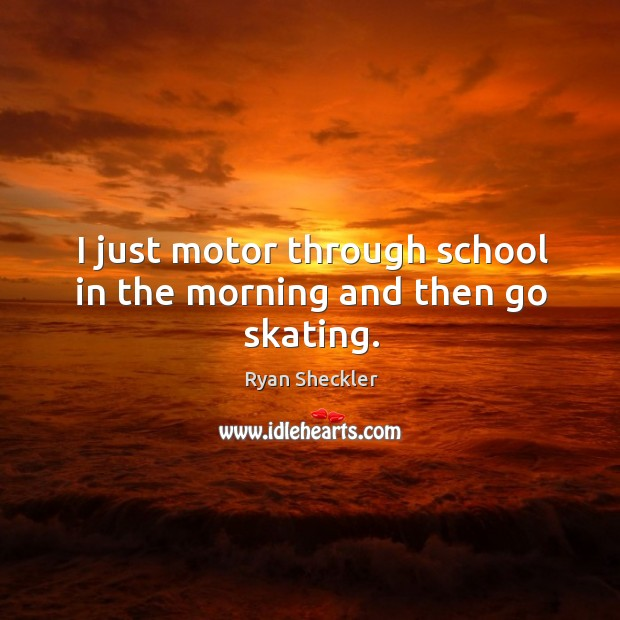 I just motor through school in the morning and then go skating. Ryan Sheckler Picture Quote