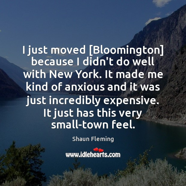 I just moved [Bloomington] because I didn't do well with New York. Image