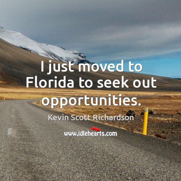 I just moved to florida to seek out opportunities. Image