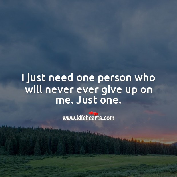 I just need one person who will never ever give up on me. Just one. Relationship Quotes Image