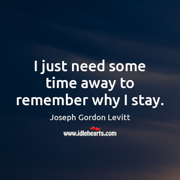 I just need some time away to remember why I stay. Joseph Gordon Levitt Picture Quote