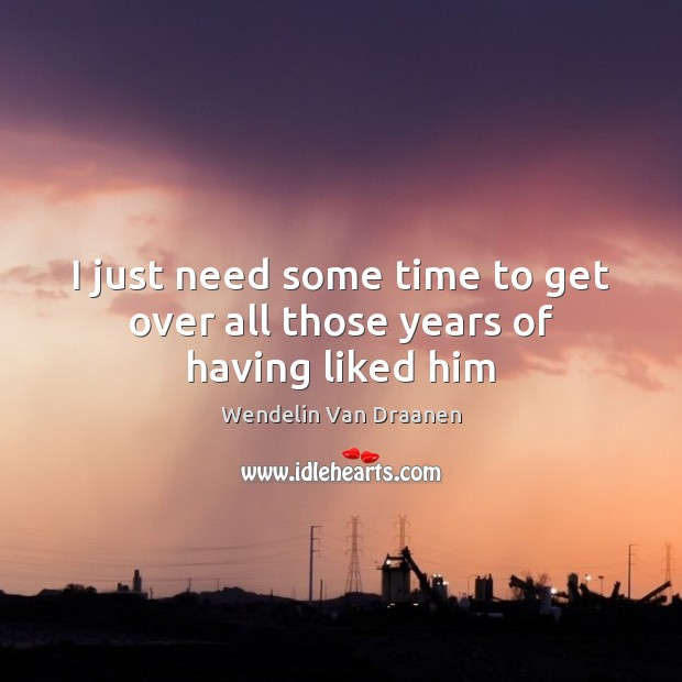 I just need some time to get over all those years of having liked him Wendelin Van Draanen Picture Quote
