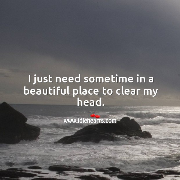 I Just Need Sometime In A Beautiful Place To Clear My Head