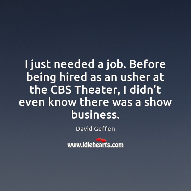 I just needed a job. Before being hired as an usher at David Geffen Picture Quote