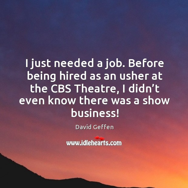 I just needed a job. Before being hired as an usher at the cbs theatre, I didn't even know there was a show business! David Geffen Picture Quote